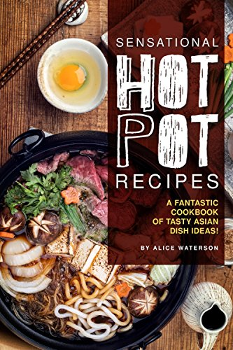 Sensational Hot Pot Recipes: A Fantastic Cookbook of Tasty Asian Dish Ideas!
