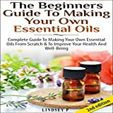 The Beginner's Guide to Making Your Own Essential Oils 2nd Edition: Complete Guide to Making Your Own Essential Oils from Scratch & to Improve Your Health