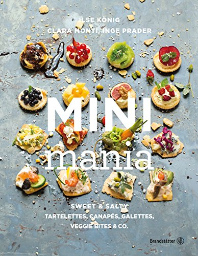 Mini Mania: Sweet & Salty, Tartelettes, Canapés, Galettes, Veggie Bites & Co