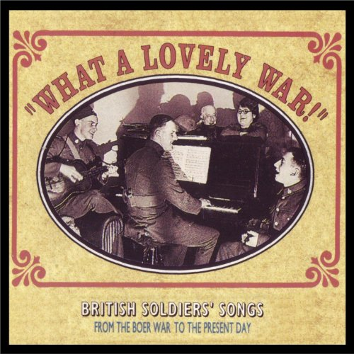 What a Lovely War! - British Soldiers' Songs from the Boer War to Present Day