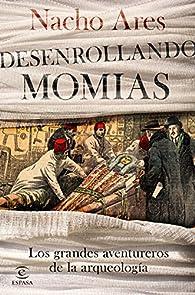 Desenrollando momias: Los grandes aventureros de la arqueología par  Nacho Ares