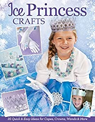 Ice Princess Crafts: 35 Quick and Easy Ideas for Capes, Crowns, Wands, and More