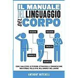 Il Manuale del Linguaggio del Corpo: Come Analizzare le Persone attraverso la Comunicazione Non Verbale nella Vita, nell'Amor