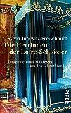 Die Herrinnen der Loire-Schlösser: Königinnen und Maitressen um den Lilienthron - Sylvia Jurewitz-Freischmidt