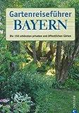 Gartenreiseführer Bayern: Die 150 schönsten privaten und öffentlichen Gärten - Karin Eisenblätter