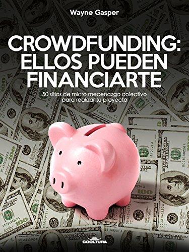 Crowdfunding: Ellos pueden financiarte: 50 sitios de micro mecenazgo colectivo para realizar tu proyecto por Wayne Gasper