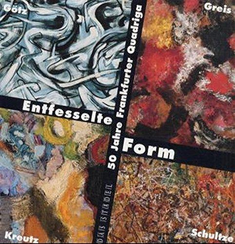 Entfesselte Form. 50 Jahre Frankfurter Quadriga: Otto Greis, Karl Otto Götz, Heinz Kreutz, Bernard Schultze