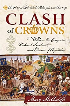 Clash of Crowns: William the Conqueror, Richard Lionheart, and Eleanor of Aquitaine-A Story of Bloodshed, Betrayal, and Revenge de [McAuliffe, Mary]