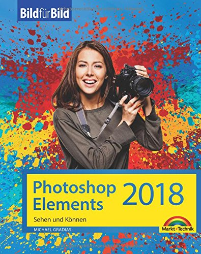Photoshop Elements 2018 - Bild für Bild erklärt - zur aktuellen Version von Adobe Photoshop Elements