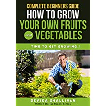 Complete Beginner's Guide How To Grow Your Own Fruits and Vegetables: Time to Get Growing ! (Million Dollar Ebooks) (English Edition)