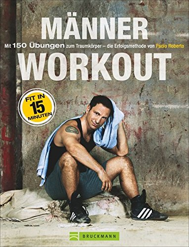 Fitnessübungen für Zuhause: Das Männer-Workout. Mit 150 Übungen zum Traumkörper – die Erfolgsmethode von Paolo Roberto. Abnehmen und fit werden durch Krafttraining ohne Geräte mit dem eigenen Körper (Gewicht Muskel-mann)