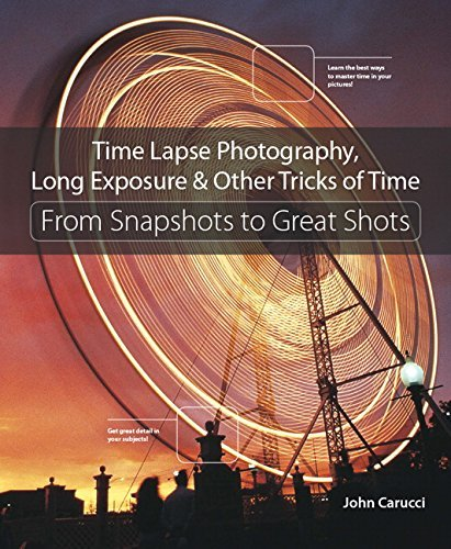 Time Lapse Photography, Long Exposure, & Other Tricks of Time: From Snapshots to Great Shots by John Carucci (2016-02-22)