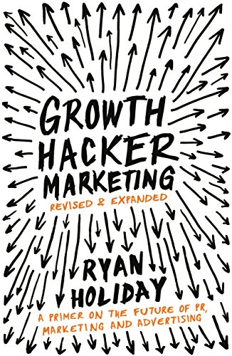 Holyday, Ryan: Growth Hacker Marketing: A Primer on the Future of PR, Marketing and Advertising