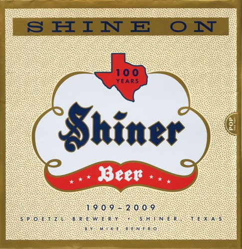 Shine on: 100 Years of History, Legends, Half-Truths and Tall Tales about Texas' Most Beloved Little Brewery: 100 Years of Shiner Beer (Beers) Tall Beverage