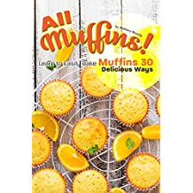 All Muffins!: Learn to Easily Bake Muffins 30 Delicious Ways (English Edition)