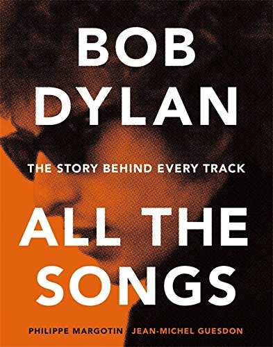 Bob Dylan All The Songs. The Story Behind Every Track