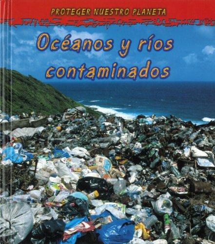 Oceanos y rios contaminados / Oceans and Rivers Polluted (Proteger Nuestro Planeta / Protect Our Planet) por Angela Royston
