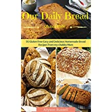Our Daily Bread: Gluten Free Easy and Delicious Homemade Bread Recipes from my chubby mom (gluten free recipes ,homemade recipes, healthy Bread Recipes, ... diet, quick Bread recipes) (English Edition)