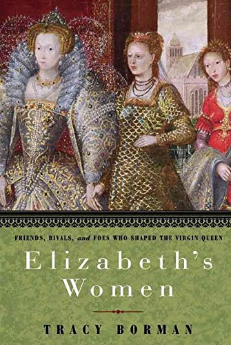 [Elizabeth's Women: Friends, Rivals, and Foes Who Shaped the Virgin Queen] (By: Tracy Borman) [published: September, 2010]