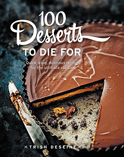 100 Desserts to Die For: Quick, easy, delicious recipes for the ultimate classics