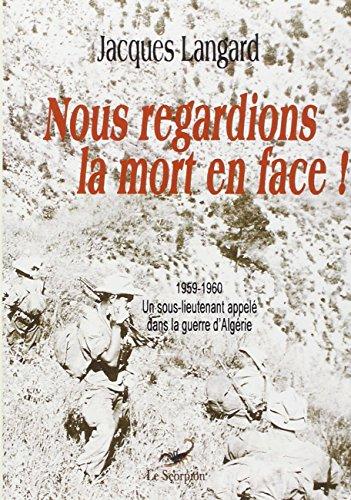 Nous regardions la mort en face ! : 1959-1960, un sous-lieutenant appelé dans la guerre d'Algérie