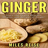 Ginger: Learn the Health Benefits, Origins, and Recipes of Ginger!: The Natural Health Benefits Series, Book 2