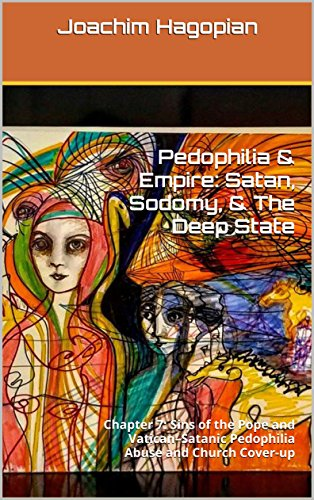 Pedophilia & Empire: Satan, Sodomy, & The Deep State: Chapter 7: Sins of the Pope and Vatican–Satanic Pedophilia Abuse and Church Cover-up (English Edition) por Joachim Hagopian