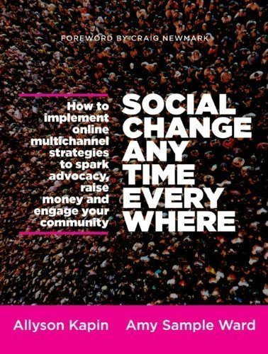 Social Change Anytime Everywhere: How to Implement Online Multichannel Strategies to Spark Advocacy, Raise Money, and Engage your Community by Kapin, Allyson, Sample Ward, Amy 1st (first) Edition (2/11/2013)