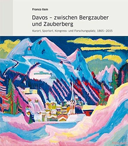 Davos - zwischen Bergzauber und Zauberberg: Kurort, Sportort, Kongress- und Forschungsplatz,...