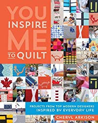 You Inspire Me to Quilt: Projects from Top Modern Designers Inspired by Everyday Life by Cheryl Arkison (2015-06-07)