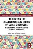 Facilitating the Resettlement and Rights of Climate Refugees: An Argument for Developing Existing Principles and Practices (Routledge Studies in Environmental ... and Resettlement) (English Edition)