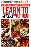 Learn to Spice up Your Food: 50 Recipes to help you Master Seasoning Mixes (English Edition)