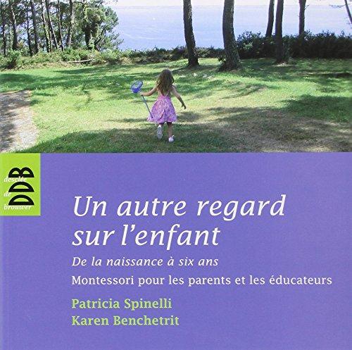 Un autre regard sur l'enfant : De la naissance  six ans Montessori pour les parents et les ducateurs