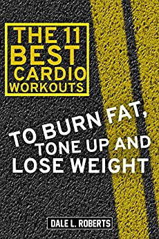 The 11 Best Cardio Workouts: To Burn Fat, Tone Up, and Lose Weight (English Edition) di [Roberts, Dale L.]