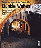Dunkle Welten: Bunker, Tunnel und Gewölbe unter Berlin (Der »Untergrundklassiker« in 10. Auflage!) - Dietmar Arnold, Ingmar Arnold, Frieder Salm (Fotos)