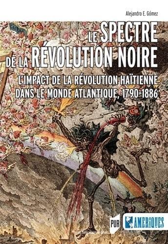 Le spectre de la révolution noire : L'impact de la révolution haïtienne dans le monde atlantique, 1790-1886 par Alejandro Gomez