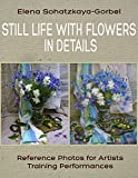 Still Life with Flowers in details: Reference Photos for Artists. Training Performances (Draw a still-life Book 2)