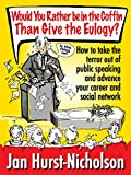 Would You Rather Be in the Coffin Than Give the Eulogy - how to take the terror out of public speaking and advance your career and social network.: Uniquely geared towards the average person. by Jan Hurst-Nicholson