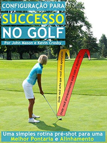 Configuração para o Sucesso no Golf: Uma simples rotina pré-shot para uma melhor pontaria e Alinhamento (Portuguese Edition) por John Mason