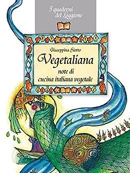 Vegetaliana, note di cucina italiana vegetale: La cucina vegetariana e vegana (Damster - Quaderni del Loggione, cultura enogastronomica) di [Siotto, Giuseppina]