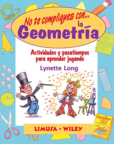 No Te Compliques Con La Geometria/ Groovy Geometry: Actividades Y Pasatiempos Para Aprender Jugando / Games and Activities That Make Math Easy and Fun por Lynette Long