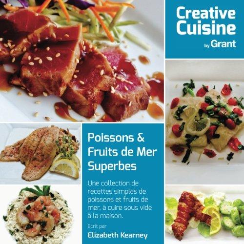 Poissons & Fruits de Mer Superbes: Une collection de recettes simples de poissons et fruits de mer, à cuire sous vide à la maison. par Ms Elizabeth Kearney