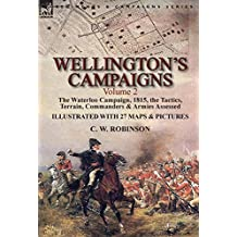 Wellington's Campaigns: Volume 2—The Waterloo Campaign, 1815, the Tactics, Terrain, Commanders & Armies Assessed (English Edition)