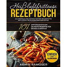 Heißluftfritteuse Rezeptbuch : 101 unvergleichlich leckere Rezepte für Deinen Airfryer - Ein Kochbuch, vollgepackt mit den beliebtesten Heißluftfritteuse ... einfach und kalorienarm (German Edition)