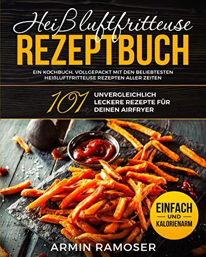 Heißluftfritteuse Rezeptbuch : 101 unvergleichlich leckere Rezepte für Deinen Airfryer - Ein Kochbuch, vollgepackt mit den beliebtesten Heißluftfritteuse ... aller Zeiten, einfach und kalorienarm -