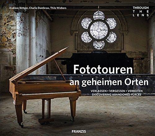 FRANZIS through the lens: Fototouren an geheimen Orten | Verlassen - Vergessen - Verboten. Discovering Abandoned Places. | Urbex Fotografie Inspirationen für Profis und Anfänger (Verbotene Orte)
