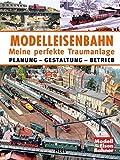 Modelleisenbahn - Meine perfekte Traumanlage: Planung - Gestaltung - Betrieb