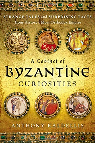A Cabinet of Byzantine Curiosities: Strange Tales and Surprising Facts from History's Most Orthodox Empire por Anthony Kaldellis