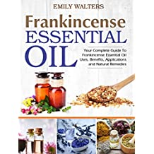 Frankincense Essential Oil: Your Complete Guide To Frankincense Essential Oil Uses, Benefits, Applications And Natural Remedies (English Edition)