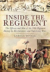 Inside the Regiment: The Officers and Men of the 30th Regiment During the Revolutionary and Napoleon: Written by Carole Divall, 2011 Edition, Publisher: Pen & Sword Military [Hardcover]